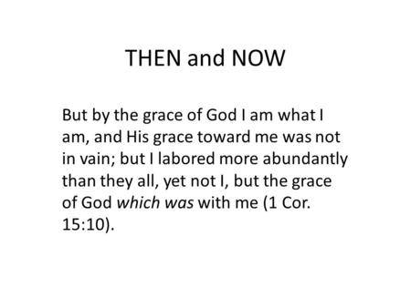 THEN and NOW But by the grace of God I am what I am, and His grace toward me was not in vain; but I labored more abundantly than they all, yet not I, but.