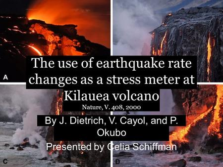 The use of earthquake rate changes as a stress meter at Kilauea volcano Nature, V. 408, 2000 By J. Dietrich, V. Cayol, and P. Okubo Presented by Celia.