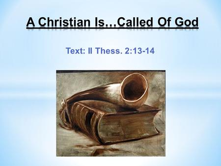 Text: II Thess. 2:13-14. A Christian Is…Called Of God What is the calling of God and why should we respond to the gospel call to obey? Christians are.