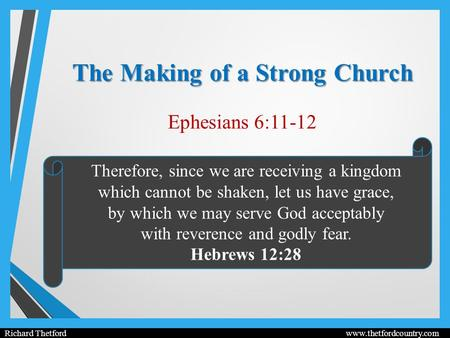The Making of a Strong Church Ephesians 6:11-12 Richard Thetford www.thetfordcountry.com Therefore, since we are receiving a kingdom which cannot be shaken,