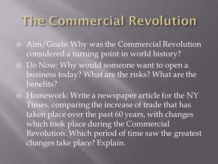  Aim/Goals: Why was the Commercial Revolution considered a turning point in world history?  Do Now: Why would someone want to open a business today?