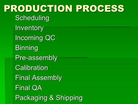 PRODUCTION PROCESS SchedulingInventory Incoming QC BinningPre-assemblyCalibration Final Assembly Final QA Packaging & Shipping.