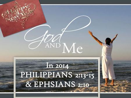 HAPPY NEW YEAR! GOD AND ME IN 2014 PHILIPPIANS 2:13-15 & EPH. 2:10.