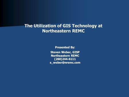 The Utilization of GIS Technology at Northeastern REMC Presented By: Steven Weber, GISP Northeastern REMC (260)244-6111