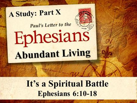 A Study: Part X It's a Spiritual Battle Ephesians 6:10-18.