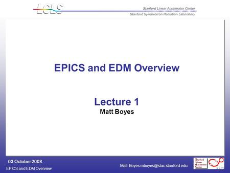 EPICS and EDM Overview 03 October 2008 Matt Boyes EPICS and EDM Overview Lecture 1 Matt Boyes.