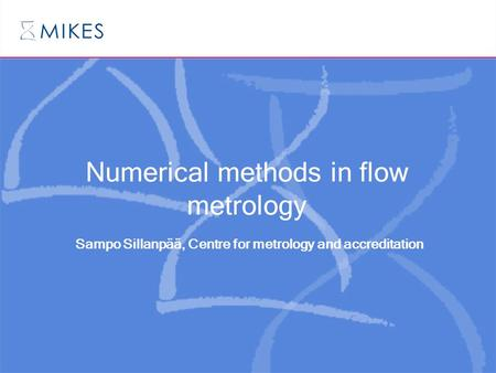 Numerical methods in flow metrology Sampo Sillanpää, Centre for metrology and accreditation.