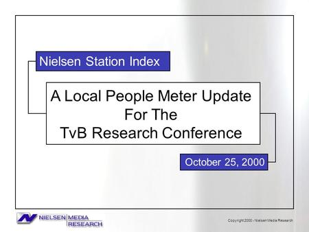 Copyright 2000 - Nielsen Media Research A Local People Meter Update For The TvB Research Conference October 25, 2000 Nielsen Station Index.