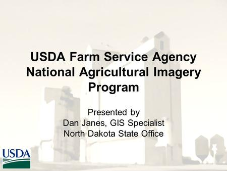 USDA Farm Service Agency National Agricultural Imagery Program Presented by Dan Janes, GIS Specialist North Dakota State Office.