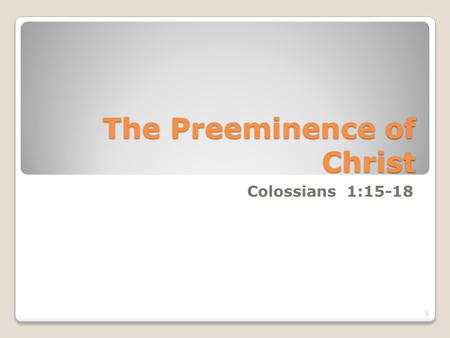 The Preeminence of Christ Colossians 1:15-18 1. 15 Who is the image of the invisible God, the firstborn of every creature: 16 For by him were all things.