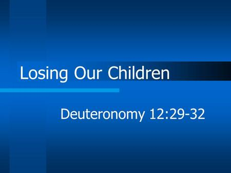 Losing Our Children Deuteronomy 12:29-32. Have you noticed? Very few families can claim all faithful children Most have sad stories to tell.