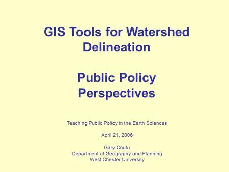 GIS Tools for Watershed Delineation Public Policy Perspectives Teaching Public Policy in the Earth Sciences April 21, 2006 Gary Coutu Department of Geography.
