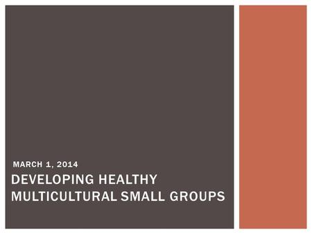 MARCH 1, 2014 DEVELOPING HEALTHY MULTICULTURAL SMALL GROUPS.