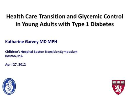Health Care Transition and Glycemic Control in Young Adults with Type 1 Diabetes Katharine Garvey MD MPH Children's Hospital Boston Transition Symposium.