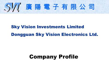 Sky Vision Investments Limited Dongguan Sky Vision Electronics Ltd. Company Profile 廣 陽 電 子 有 限 公 司.