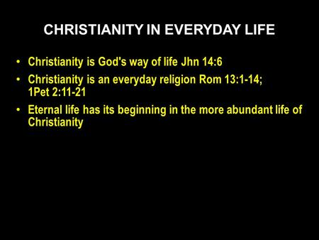 Christianity is God's way of life Jhn 14:6 Christianity is an everyday religion Rom 13:1-14; 1Pet 2:11-21 Eternal life has its beginning in the more abundant.