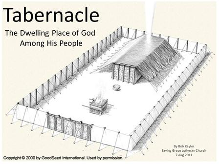 Tabernacle The Dwelling Place of God Among His People By Bob Kaylor Saving Grace Lutheran Church 7 Aug 2011.