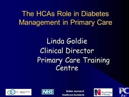 British Journal of Healthcare Assistants The HCAs Role in Diabetes Management in Primary Care Linda Goldie Clinical Director Primary Care Training Centre.