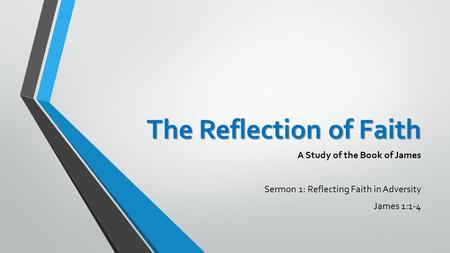 The Reflection of Faith A Study of the Book of James Sermon 1: Reflecting Faith in Adversity James 1:1-4.