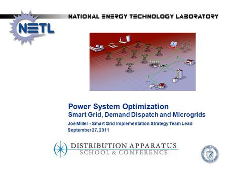 Power System Optimization Smart Grid, Demand Dispatch and Microgrids Joe Miller - Smart Grid Implementation Strategy Team Lead September 27, 2011.