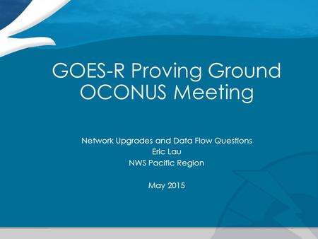 GOES-R Proving Ground OCONUS Meeting Network Upgrades and Data Flow Questions Eric Lau NWS Pacific Region May 2015 1.
