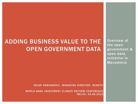 Overview of the open government & open data initiative in Macedonia ADDING BUSINESS VALUE TO THE OPEN GOVERNMENT DATA DEJAN DAMJANOVIC, MANAGING DIRECTOR,