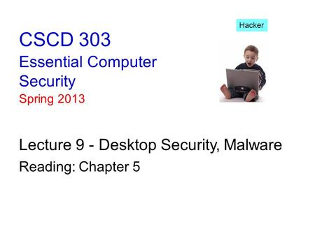 CSCD 303 Essential <strong>Computer</strong> Security Spring 2013 Lecture 9 - Desktop Security,<strong>Malware</strong> Reading: Chapter 5 Hacker.
