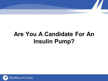 Are You A Candidate For An Insulin Pump?. Who is A Candidate People of all ages with a diagnosis of Type 1 diabetes Type 2 diabetes Insurance companies.
