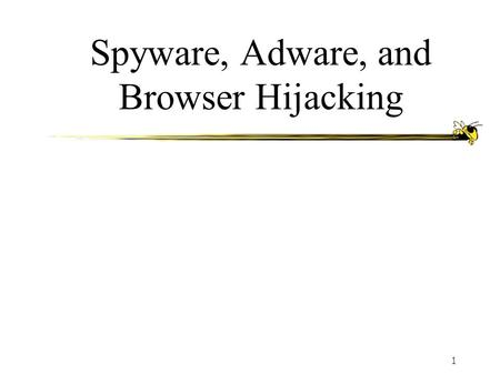 1 Spyware, Adware, and Browser Hijacking. ECE 41122 Agenda What is Spyware? What is Adware? What is Browser Hijacking? Security concerns and risks Prevention,