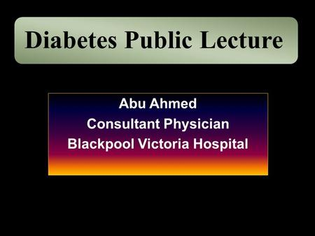 Abu Ahmed Consultant Physician Blackpool Victoria Hospital Diabetes Public Lecture.