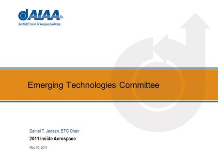 Emerging Technologies Committee 2011 Inside Aerospace May 10, 2011 Daniel T. Jensen, ETC Chair.