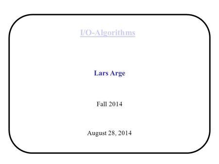 I/O-Algorithms Lars Arge Fall 2014 August 28, 2014.