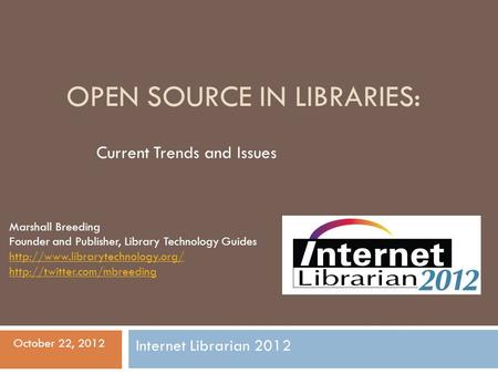 OPEN SOURCE IN LIBRARIES: Current Trends and Issues Marshall Breeding Founder and Publisher, Library Technology Guides
