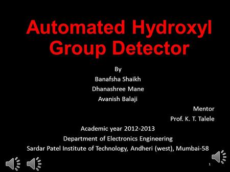 Automated Hydroxyl Group Detector By Banafsha Shaikh Dhanashree Mane Avanish Balaji Mentor Prof. K. T. Talele Academic year 2012-2013 Department of Electronics.
