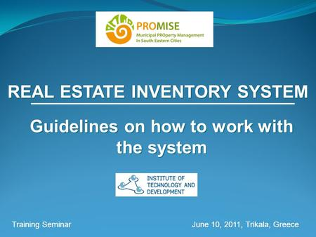 REAL ESTATE INVENTORY SYSTEM Training Seminar June 10, 2011, Trikala, Greece Guidelines on how to work with the system.