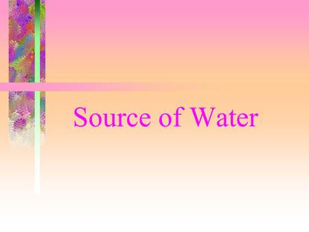 Source of Water Sources of Water Rain –Surface Water –Groundwater Aquifer Hydrological Cycle - Rain – Surface runoff – water storage - infiltration –