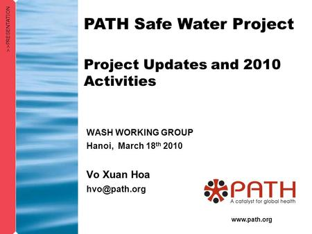 WASH WORKING GROUP Hanoi, March 18 th 2010 Vo Xuan Hoa >>PRESENTATION PATH Safe Water Project Project Updates and 2010 Activities.
