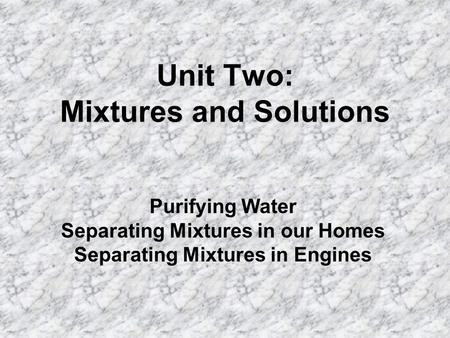 Unit Two: Mixtures and Solutions Purifying Water Separating Mixtures in our Homes Separating Mixtures in Engines.