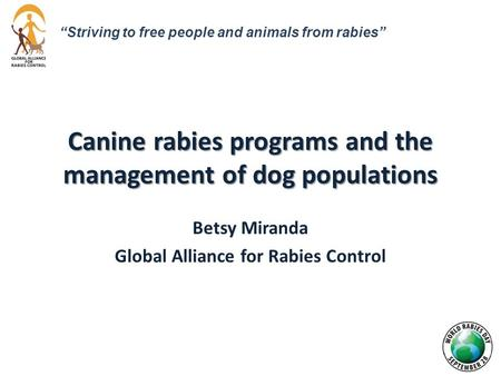 "Canine rabies programs and the management of dog populations Betsy Miranda Global Alliance for Rabies Control ""Striving to free people and animals from."