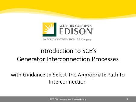 Introduction to SCE's Generator Interconnection Processes with Guidance to Select the Appropriate Path to Interconnection 1 SCE Grid Interconnection Workshop.