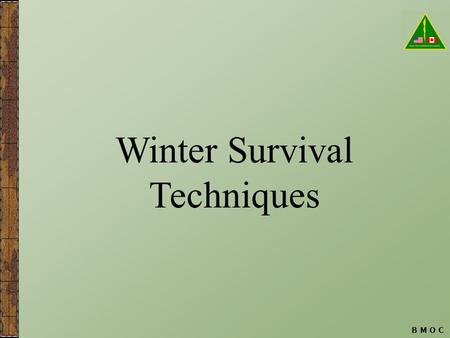 B M O C Winter Survival Techniques. B M O C Targeted Learning Objectives The student:  Will understand and demonstrate the roles of positive attitude.