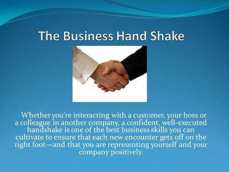 Whether you're interacting with a customer, your boss or a colleague in another company, a confident, well-executed handshake is one of the best business.