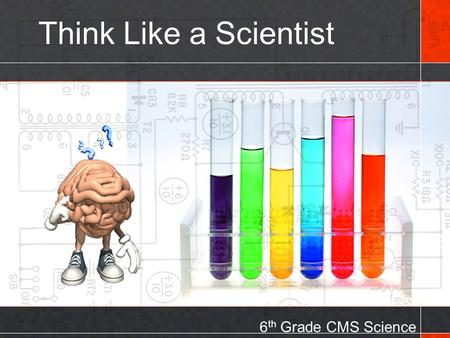 Think Like a Scientist 6 th Grade CMS Science. Think Like a Scientist Although you may not know it, you think like a scientist every day. Whenever you.