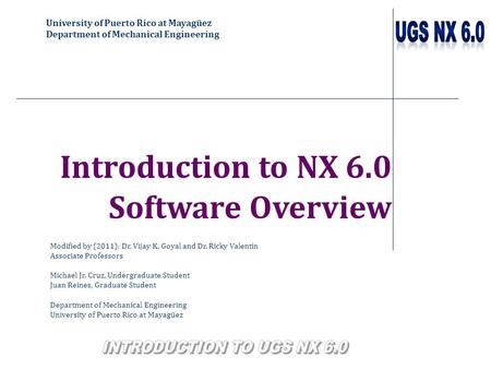 University of Puerto Rico at Mayagüez Department of Mechanical Engineering Introduction to NX 6.0 Software Overview Modified by (2011): Dr. Vijay K. Goyal.