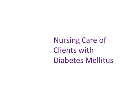 Nursing Care of Clients with Diabetes Mellitus. Nursing Care for DM Clients face lifelong changes in lifestyle and health status Major role of the nurse.