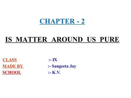 CHAPTER - 2 IS MATTER AROUND US PURE CLASS :- IX MADE BY :- Sangeeta Jay SCHOOL :- K.V.
