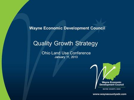 Wayne Economic Development Council Quality Growth Strategy Ohio Land Use Conference January 11, 2013.