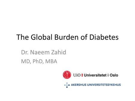The Global Burden of Diabetes Dr. Naeem Zahid MD, PhD, MBA.