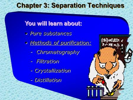 Chapter 3: Separation Techniques You will learn about: Pure substances Methods of purification: - Chromatography - Filtration - Crystallization - Distillation.