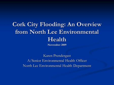 Cork City Flooding: An Overview from North Lee Environmental Health November 2009 Karen Prendergast A/Senior Environmental Health Officer North Lee Environmental.